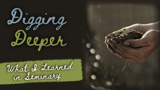 Digging Deeper: What I Learned in Seminary