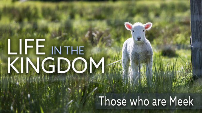 Life in the Kingdom: Blessed are the Meek