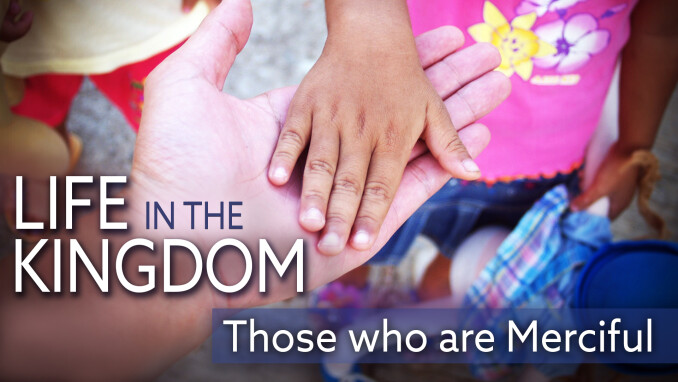 Life in the Kingdom: Those Who Are Merciful