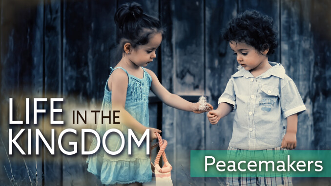 Life in the Kingdom: Peacemakers