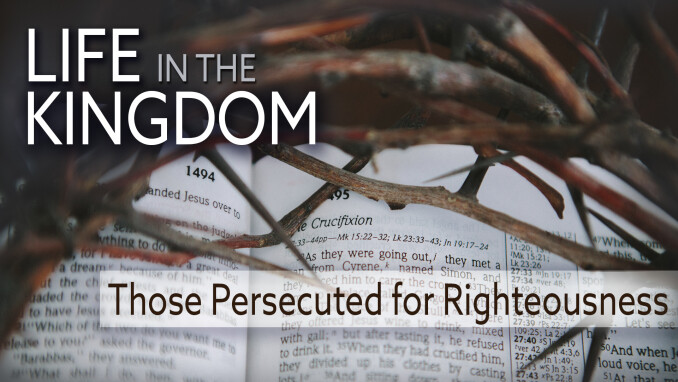 Life in the Kingdom: Those Persecuted for Righteousness